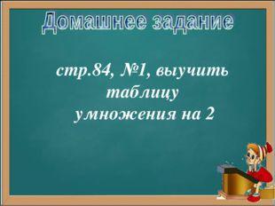 стр.84, №1, выучить таблицу умножения на 2