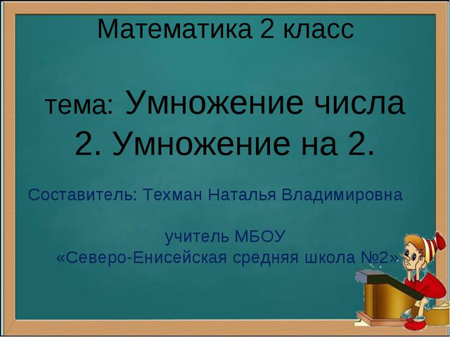 Математика 2 класс тема: Умножение числа 2. Умножение на 2. Составитель: Техм...