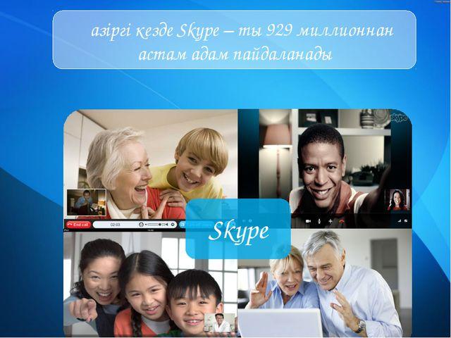 Қазіргі кезде Skype – ты 929 миллионнан астам адам пайдаланады