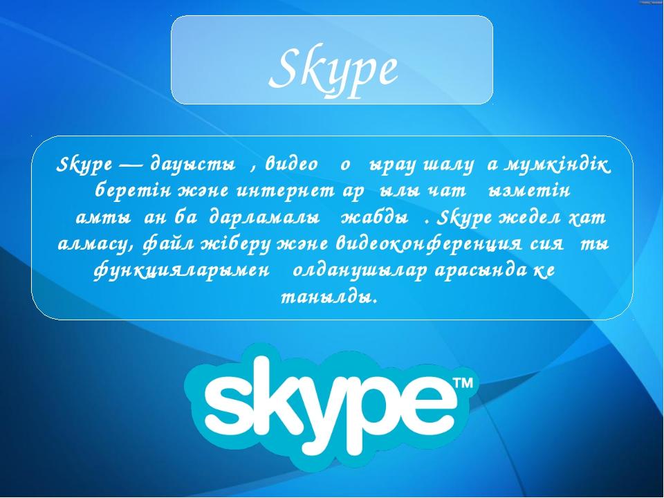 Skype Skype—дауыстық, видео қоңырау шалуға мүмкіндік беретін және интернет...