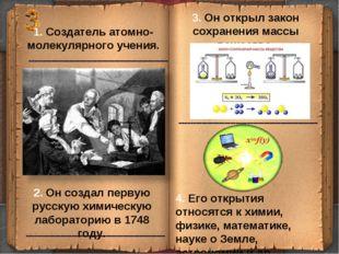 1. Создатель атомно-молекулярного учения. 3. Он открыл закон сохранения массы