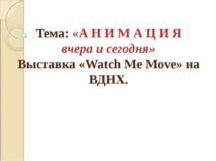 Тема: «А Н И М А Ц И Я вчера и сегодня» Выставка «Watch Me Move» на ВДНХ.