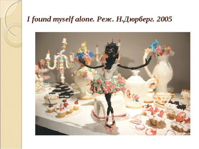 I found myself alone. Реж. Н.Дюрберг. 2005