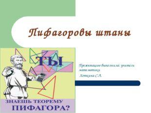 Пифагоровы штаны Презентацию выполнила: учитель математики Хоткина С.Л.