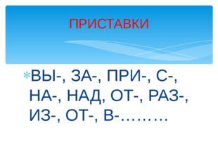 ВЫ-, ЗА-, ПРИ-, С-, НА-, НАД, ОТ-, РАЗ-, ИЗ-, ОТ-, В-……… ПРИСТАВКИ