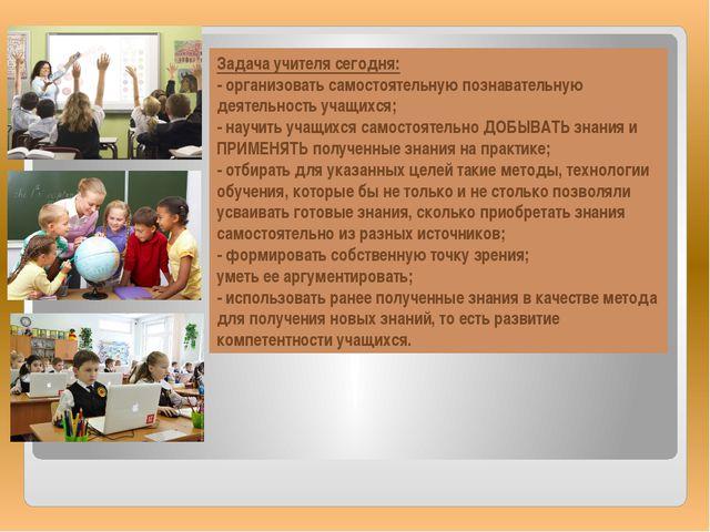 Задача учителя сегодня: - организовать самостоятельную познавательную деятель...
