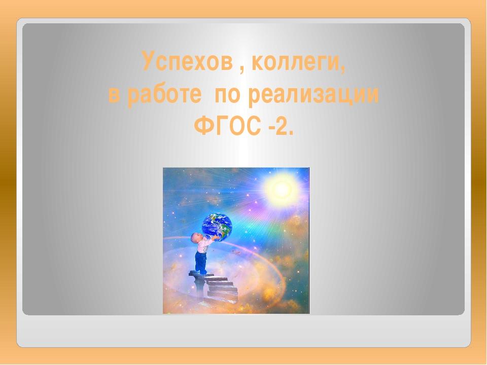Успехов , коллеги, в работе по реализации ФГОС -2.
