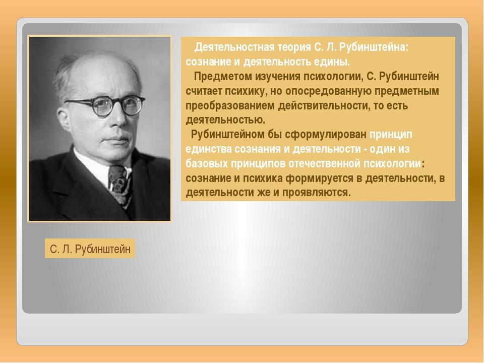 Деятельностная теория С. Л. Рубинштейна: сознание и деятельность едины. Пред...