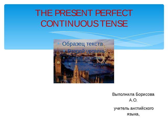 THE PRESENT PERFECT CONTINUOUS TENSE Выполнила Борисова А.О. учитель английск...