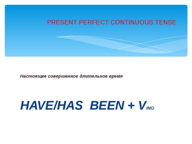 Настоящее совершенное длительное время HAVE/HAS BEEN + VING PRESENT PERFECT...