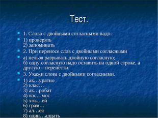 Тест. 1. Слова с двойными согласными надо: 1) проверять 2) запоминать 2. При