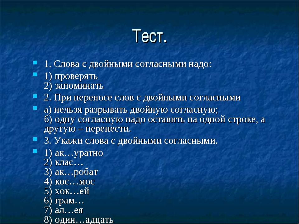 Тест. 1. Слова с двойными согласными надо: 1) проверять 2) запоминать 2. При...