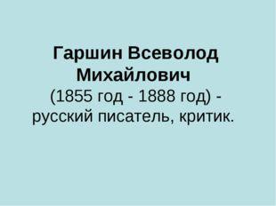 Гаршин Всеволод Михайлович (1855 год - 1888 год) - русский писатель, критик.