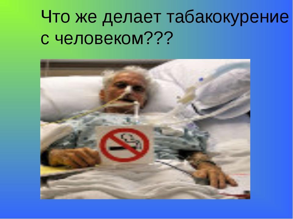 Что же делает табакокурение с человеком???