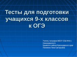 Тесты для подготовки учащихся 9-х классов к ОГЭ Учитель географии МБОУ СОШ №4