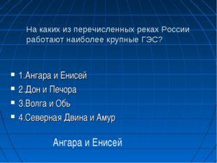 На каких из перечисленных реках России работают наиболее крупные ГЭС? 1.Ангар