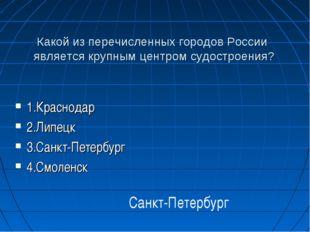 Какой из перечисленных городов России является крупным центром судостроения?