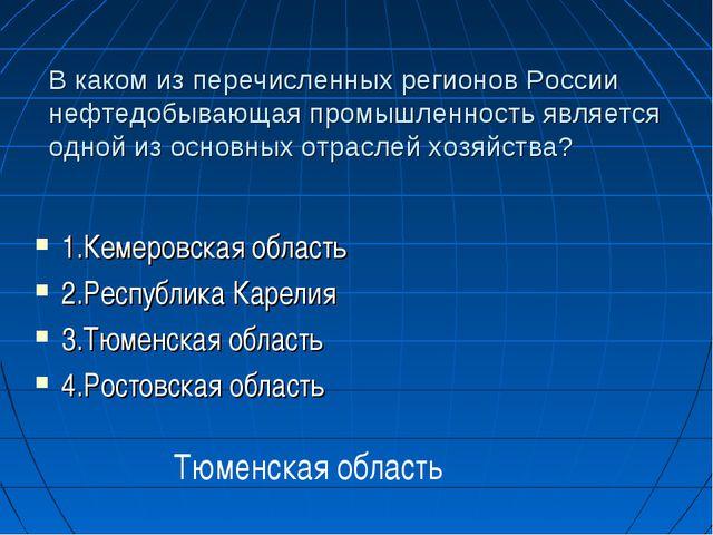 В каком из перечисленных регионов России нефтедобывающая промышленность являе...