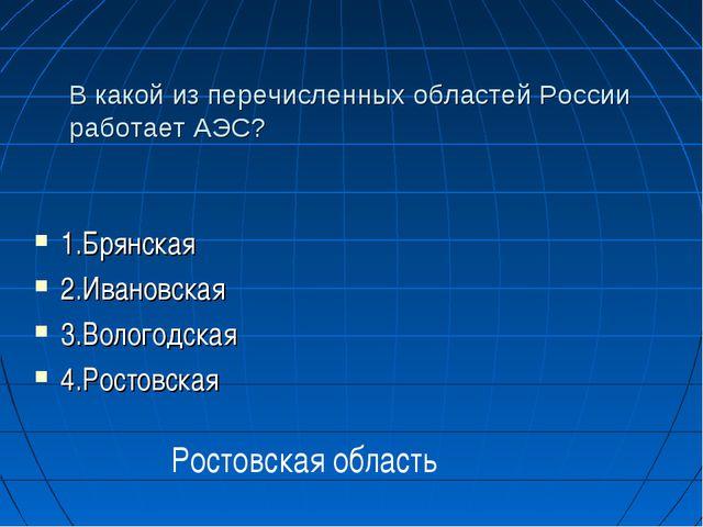 В какой из перечисленных областей России работает АЭС? 1.Брянская 2.Ивановска...