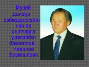 Музей дьиэҕэ сэбиэдиссэйи-нэн өр сылларга үлэлээбит Филиппов Николай Василье