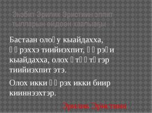 Эһэбит Эрилик Эристиин эппит тылларын өйдөөн хаалыаҕыҥ! Бастаан олоҕу кыайдах