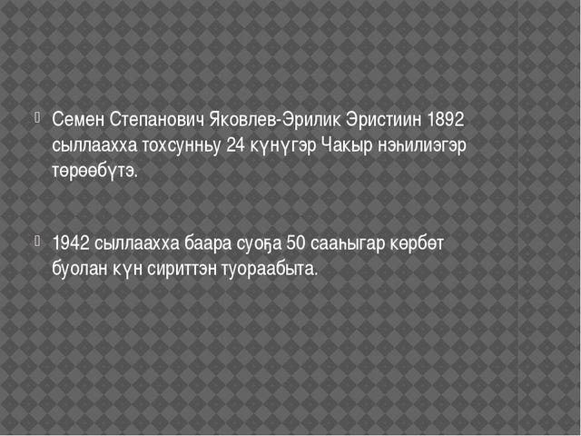 Семен Степанович Яковлев-Эрилик Эристиин 1892 сыллаахха тохсунньу 24 күнүгэр...