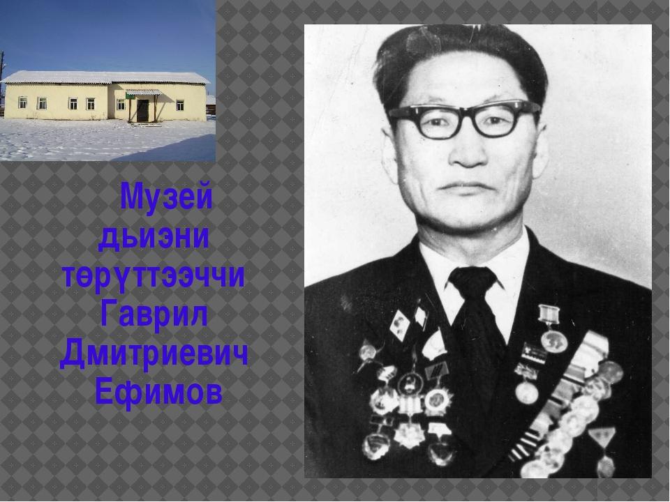 Музей дьиэни төрүттээччи Гаврил Дмитриевич Ефимов