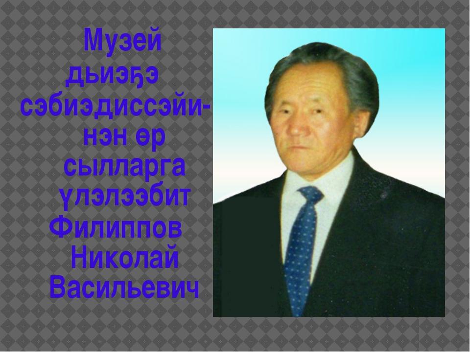 Музей дьиэҕэ сэбиэдиссэйи-нэн өр сылларга үлэлээбит Филиппов Николай Василье...