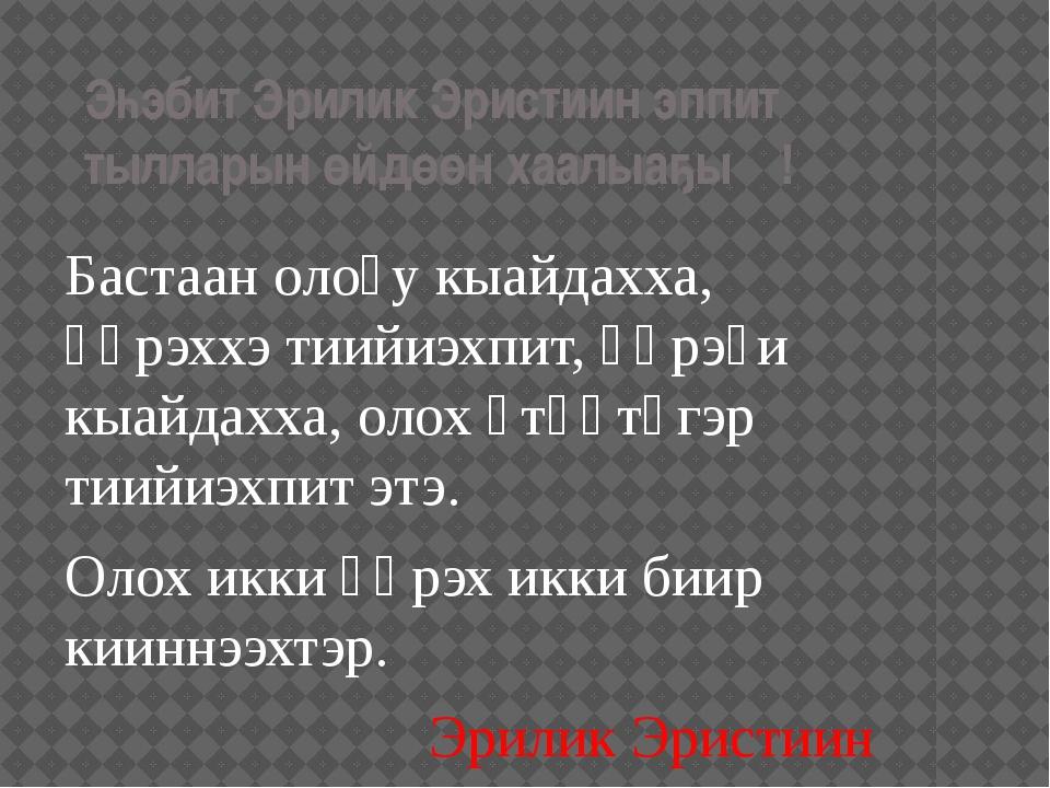 Эһэбит Эрилик Эристиин эппит тылларын өйдөөн хаалыаҕыҥ! Бастаан олоҕу кыайдах...
