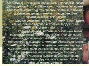 """Академик Д. С. Лихачев, обращаясь к молодежи, писал: """"Поддерживайте товарищес"""