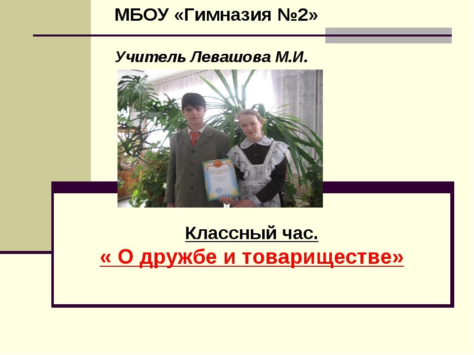 Классный час. « О дружбе и товариществе» МБОУ «Гимназия №2» Учитель Левашова...