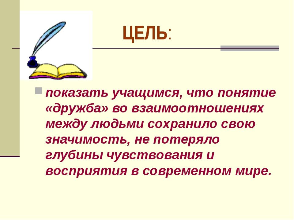 показать учащимся, что понятие «дружба» во взаимоотношениях между людьми сох...