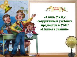 «Связь УУД с содержанием учебных предметов в УМС «Планета знаний» *