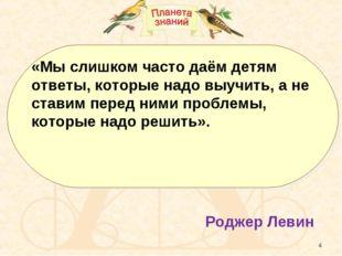 * «Мы слишком часто даём детям ответы, которые надо выучить, а не ставим пере