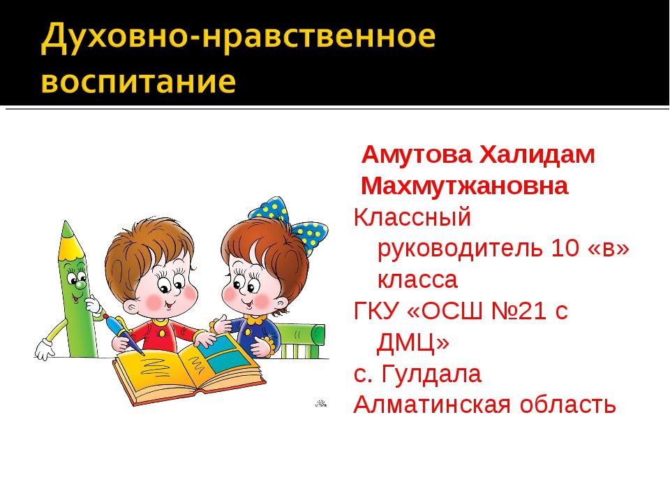 Амутова Халидам Махмутжановна Классный руководитель 10 «в» класса ГКУ «ОСШ №...