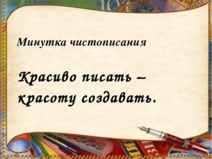 Минутка чистописания Красиво писать – красоту создавать.