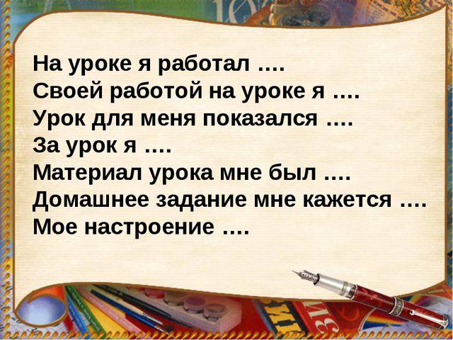 На уроке я работал …. Своей работой на уроке я …. Урок для меня показался …....