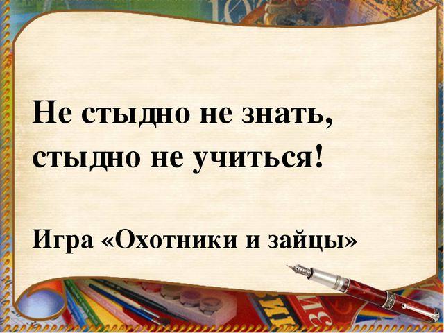 Не стыдно не знать, стыдно не учиться! Игра «Охотники и зайцы»
