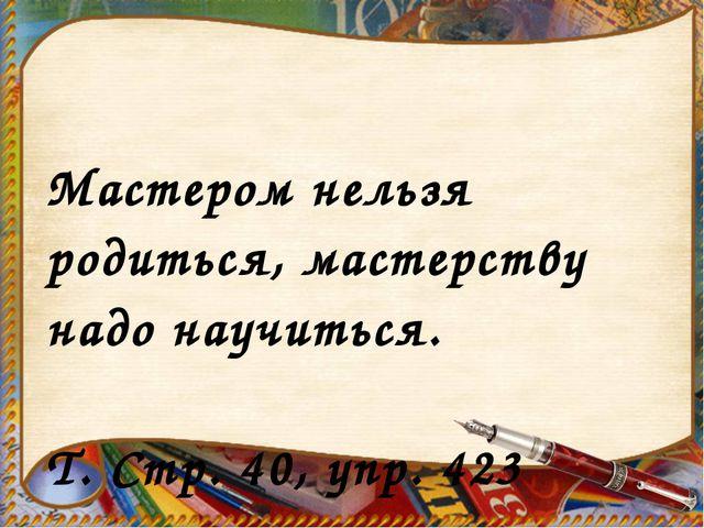 Мастером нельзя родиться, мастерству надо научиться. Т. Стр. 40, упр. 423