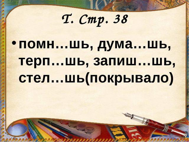 Т. Стр. 38 помн…шь, дума…шь, терп…шь, запиш…шь, стел…шь(покрывало)
