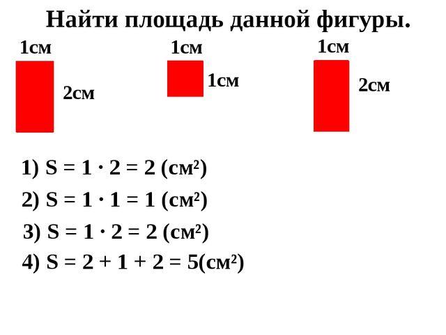 1см 2см 1см 1см 1см 2см Найти площадь данной фигуры. 1) S = 1 · 2 = 2 (см²)...