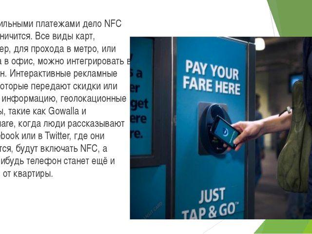 Но мобильными платежами дело NFC не ограничится. Все виды карт, например, для...