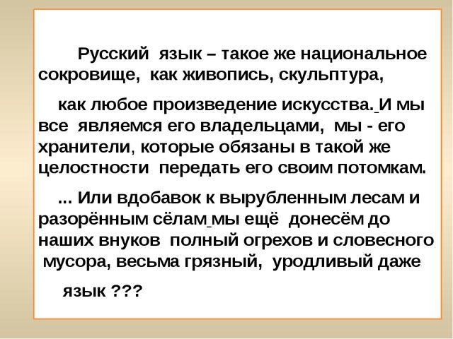 Русский язык – такое же национальное сокровище, как живопись, скульптура, ка...