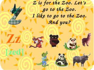 Z is for the Zoo. Let's go to the Zoo. I like to go to the Zoo. And you? Zz [