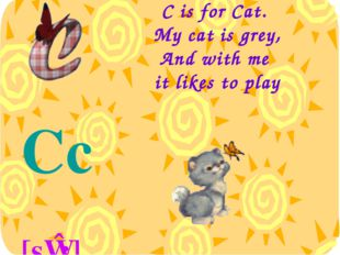 C is for Cat. My cat is grey, And with me it likes to play Cc [sɪ:]