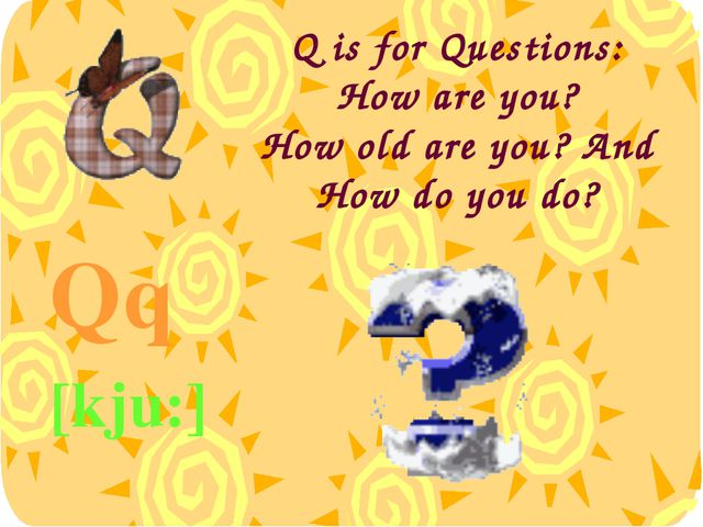 Q is for Questions: How are you? How old are you? And How do you do? Qq [kju:]