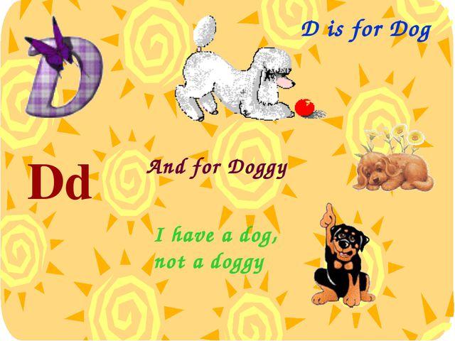 D is for Dog Dd [dɪ:] And for Doggy I have a dog, not a doggy
