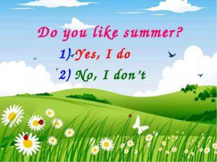 Do you like summer? 1) Yes, I do 2) No, I don't