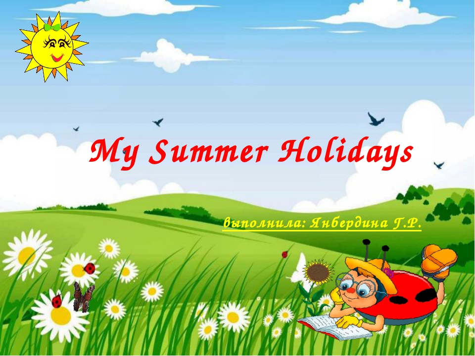 My Summer Holidays выполнила: Янбердина Г.Р.