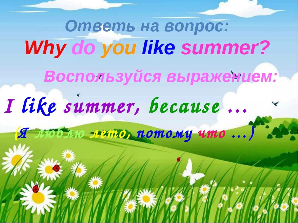 Ответь на вопрос: Why do you like summer?   Воспользуйся выражением: I l...